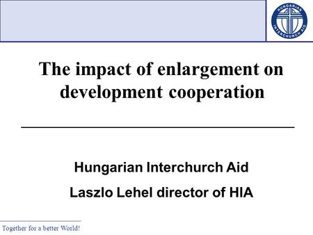 Together for a better World! The impact of enlargement on development cooperation Hungarian Interchurch Aid Laszlo Lehel director of HIA.