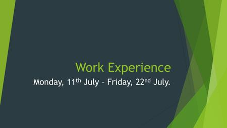 Work Experience Monday, 11 th July – Friday, 22 nd July.