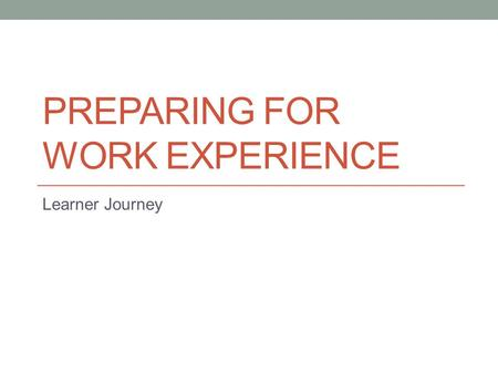 PREPARING FOR WORK EXPERIENCE Learner Journey. Learning Intentions Lesson Aims To help students identify some key ways to be prepared for gaining a placement.