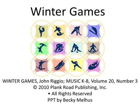 Winter Games WINTER GAMES, John Riggio; MUSIC K-8, Volume 20, Number 3 © 2010 Plank Road Publishing, Inc. All Rights Reserved PPT by Becky Melhus.