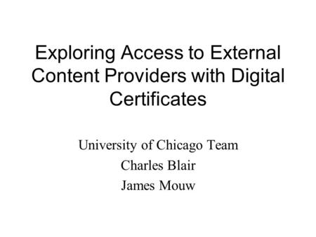 Exploring Access to External Content Providers with Digital Certificates University of Chicago Team Charles Blair James Mouw.