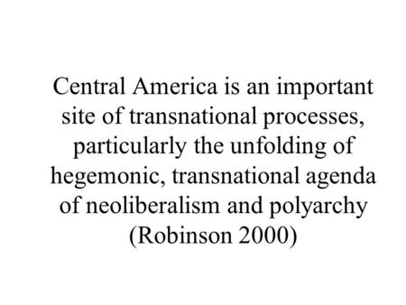 Central America is an important site of transnational processes, particularly the unfolding of hegemonic, transnational agenda of neoliberalism and polyarchy.