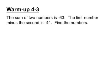 Warm-up 4-3 The sum of two numbers is -63. The first number minus the second is -41. Find the numbers.