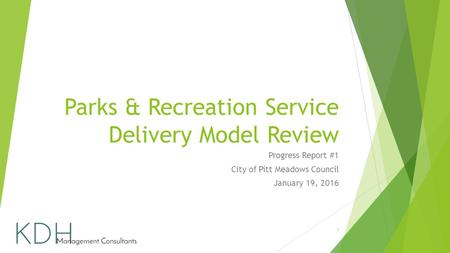 Parks & Recreation Service Delivery Model Review Progress Report #1 City of Pitt Meadows Council January 19, 2016 1.