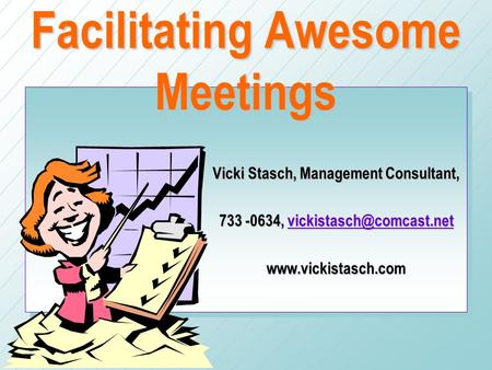 Facilitating Awesome Meetings Vicki Stasch, Management Consultant, 733 -0634,