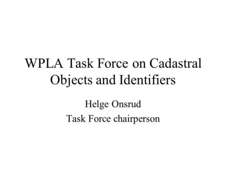 WPLA Task Force on Cadastral Objects and Identifiers Helge Onsrud Task Force chairperson.