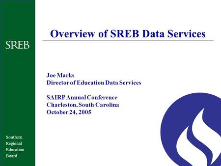 Southern Regional Education Board Overview of SREB Data Services Joe Marks Director of Education Data Services SAIRP Annual Conference Charleston, South.