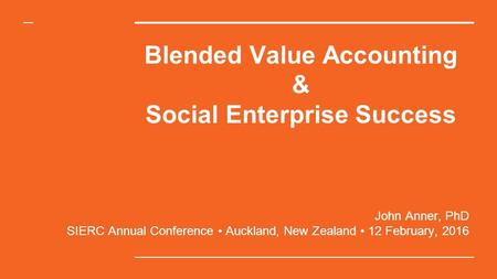 Blended Value Accounting & Social Enterprise Success John Anner, PhD SIERC Annual Conference Auckland, New Zealand 12 February, 2016.