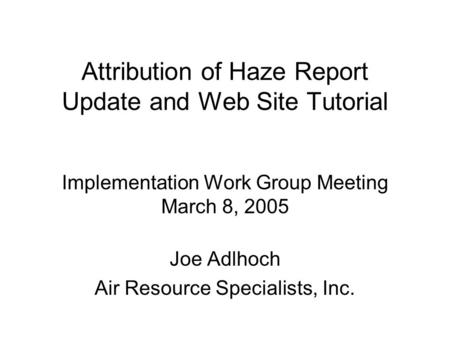 Attribution of Haze Report Update and Web Site Tutorial Implementation Work Group Meeting March 8, 2005 Joe Adlhoch Air Resource Specialists, Inc.