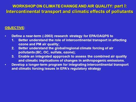 WORKSHOP ON CLIMATE CHANGE AND AIR QUALITY : part I: Intercontinental transport and climatic effects of pollutants OBJECTIVE: Define a near-term (-2003)