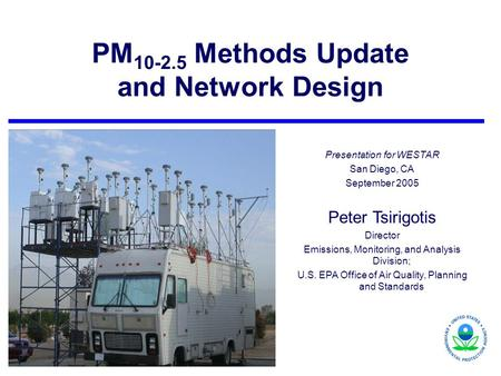 PM 10-2.5 Methods Update and Network Design Presentation for WESTAR San Diego, CA September 2005 Peter Tsirigotis Director Emissions, Monitoring, and Analysis.