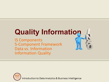 Introduction to Data Analytics & Business Intelligence Quality Information IS Components 5-Component Framework Data vs. Information Information Quality.