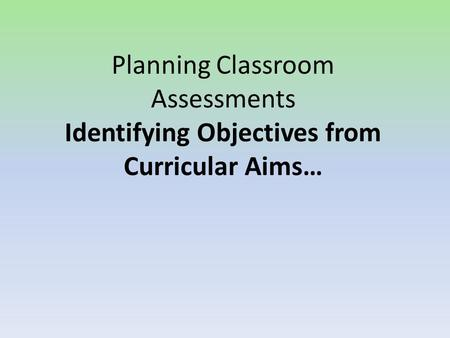 Planning Classroom Assessments Identifying Objectives from Curricular Aims…