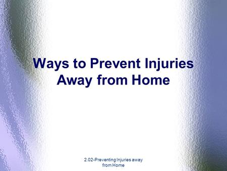 2.02-Preventing Injuries away from Home Ways to Prevent Injuries Away from Home.