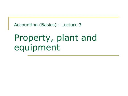 Accounting (Basics) - Lecture 3 Property, plant and equipment.