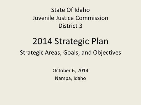 State Of Idaho Juvenile Justice Commission District 3 2014 Strategic Plan Strategic Areas, Goals, and Objectives October 6, 2014 Nampa, Idaho.