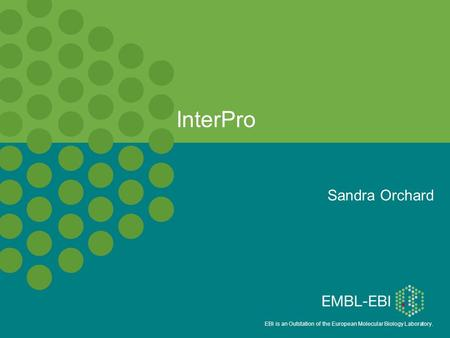 EBI is an Outstation of the European Molecular Biology Laboratory. InterPro Sandra Orchard.