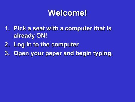Welcome! 1.Pick a seat with a computer that is already ON! 2.Log in to the computer 3.Open your paper and begin typing.