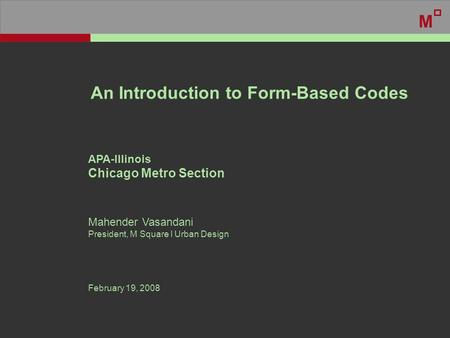 An Introduction to Form-Based Codes APA-Illinois Chicago Metro Section Mahender Vasandani President, M Square l Urban Design February 19, 2008 M.