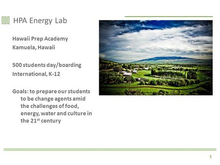 1 HPA Energy Lab Hawaii Prep Academy Kamuela, Hawaii 500 students day/boarding International, K-12 Goals: to prepare our students to be change agents amid.