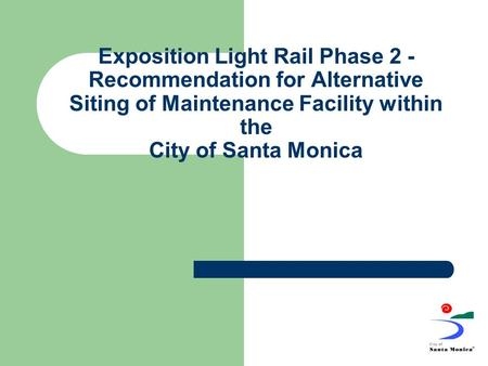 Exposition Light Rail Phase 2 - Recommendation for Alternative Siting of Maintenance Facility within the City of Santa Monica.