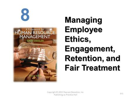 Copyright © 2013 Pearson Education, Inc. Publishing as Prentice Hall 8-1 Managing Employee Ethics, Engagement, Retention, and Fair Treatment 8.
