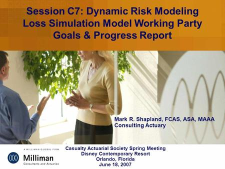 Session C7: Dynamic Risk Modeling Loss Simulation Model Working Party Goals & Progress Report Mark R. Shapland, FCAS, ASA, MAAA Consulting Actuary Casualty.