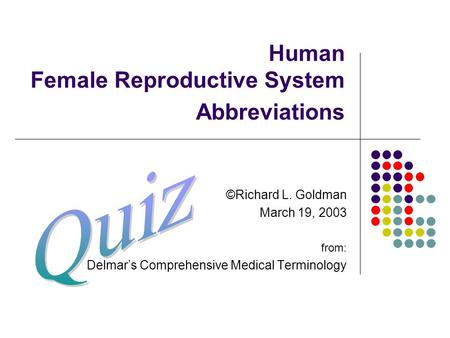 Human Female Reproductive System Abbreviations ©Richard L. Goldman March 19, 2003 from: Delmar's Comprehensive Medical Terminology.