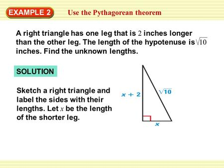 EXAMPLE 2 Use the Pythagorean theorem A right triangle has one leg that is 2 inches longer than the other leg. The length of the hypotenuse is 10 inches.