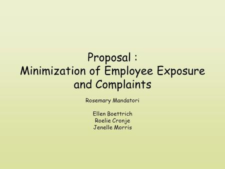 Proposal : Minimization of Employee Exposure and Complaints Rosemary Mandatori Ellen Boettrich Roelie Cronje Jenelle Morris.