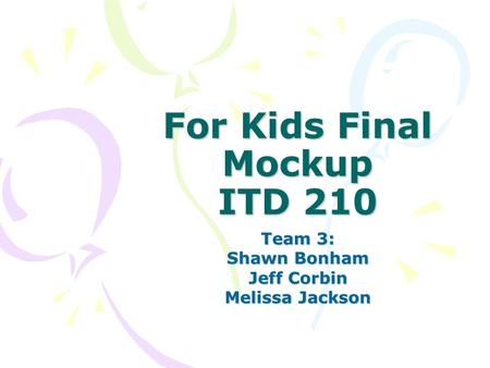 For Kids Final Mockup ITD 210 Team 3: Shawn Bonham Jeff Corbin Melissa Jackson.