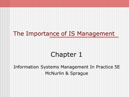 The Importance of IS Management Chapter 1 Information Systems Management In Practice 5E McNurlin & Sprague.