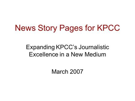 News Story Pages for KPCC Expanding KPCC's Journalistic Excellence in a New Medium March 2007.