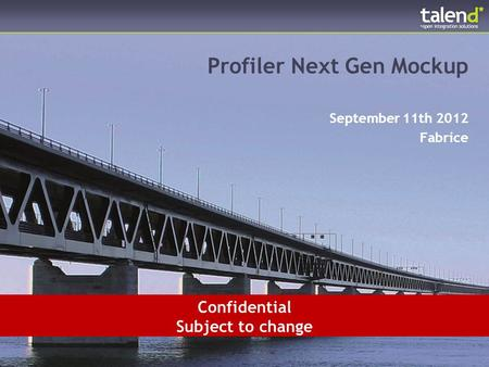 © Talend 2012 1 Profiler Next Gen Mockup September 11th 2012 Fabrice Confidential Subject to change.