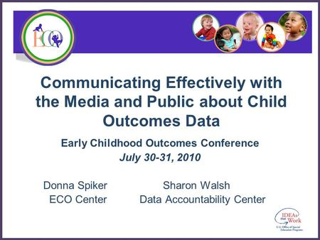 Communicating Effectively with the Media and Public about Child Outcomes Data Early Childhood Outcomes Conference July 30-31, 2010 Donna Spiker Sharon.