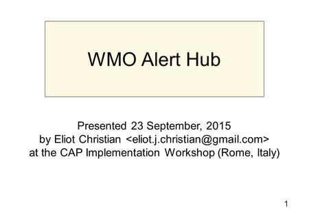 1 WMO Alert Hub Presented 23 September, 2015 by Eliot Christian at the CAP Implementation Workshop (Rome, Italy)