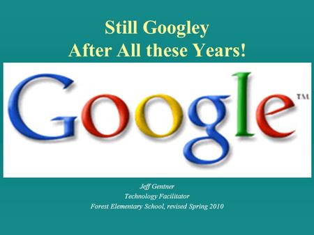 Still Googley After All these Years! Jeff Gentner Technology Facilitator Forest Elementary School, revised Spring 2010.