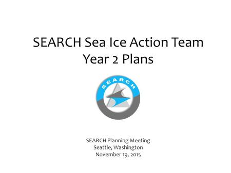 SEARCH Sea Ice Action Team Year 2 Plans SEARCH Planning Meeting Seattle, Washington November 19, 2015.