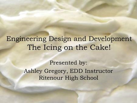 Engineering Design and Development The Icing on the Cake! Presented by: Ashley Gregory, EDD Instructor Ritenour High School.