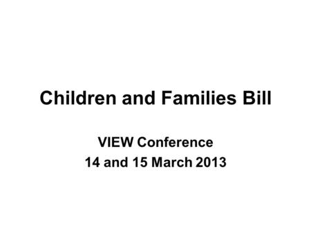 Children and Families Bill VIEW Conference 14 and 15 March 2013.