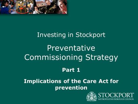 Investing in Stockport Preventative Commissioning Strategy Part 1 Implications of the Care Act for prevention.