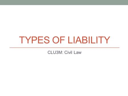TYPES OF LIABILITY CLU3M: Civil Law. Special Types of Liability Negligence is the broad term for any type of tort law Within negligence are various types.