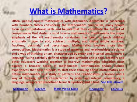 What is MathematicsWhat is Mathematics? ArithmeticAlgebraGeometryCalculus Often, people equate mathematics with arithmetic. Arithmetic is concerned with.