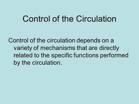 Control of the Circulation Control of the circulation depends on a variety of mechanisms that are directly related to the specific functions performed.