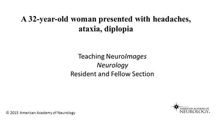 Teaching NeuroImages Neurology Resident and Fellow Section A 32-year-old woman presented with headaches, ataxia, diplopia © 2015 American Academy of Neurology.