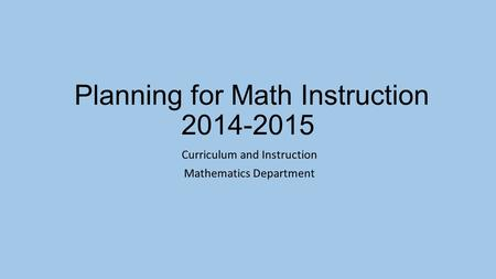 Planning for Math Instruction 2014-2015 Curriculum and Instruction Mathematics Department.