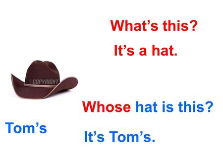 What's this? It's a hat. Whose hat is this? It's Tom's. Tom's.
