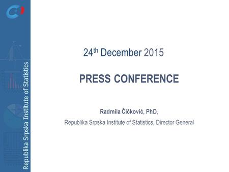 Republika Srpska Institute of Statistics PRESS CONFERENCE Radmila Čičković, PhD, Republika Srpska Institute of Statistics, Director General 24 th December.