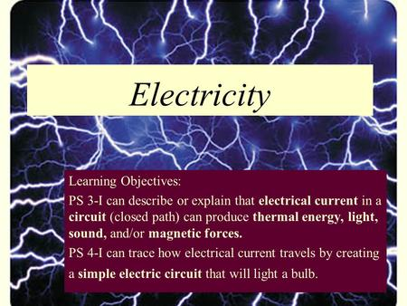 Electricity Learning Objectives: PS 3-I can describe or explain that electrical current in a circuit (closed path) can produce thermal energy, light, sound,