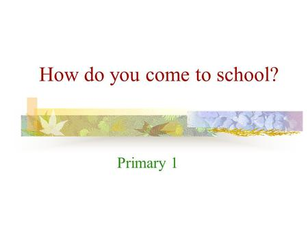 How do you come to school? Primary 1 What can you see? I can see a tram. a tram.